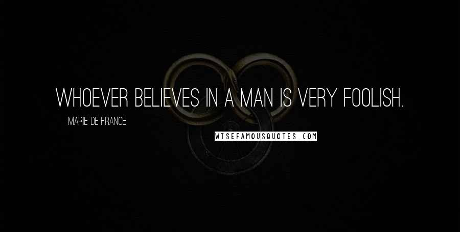 Marie De France quotes: Whoever believes in a man is very foolish.