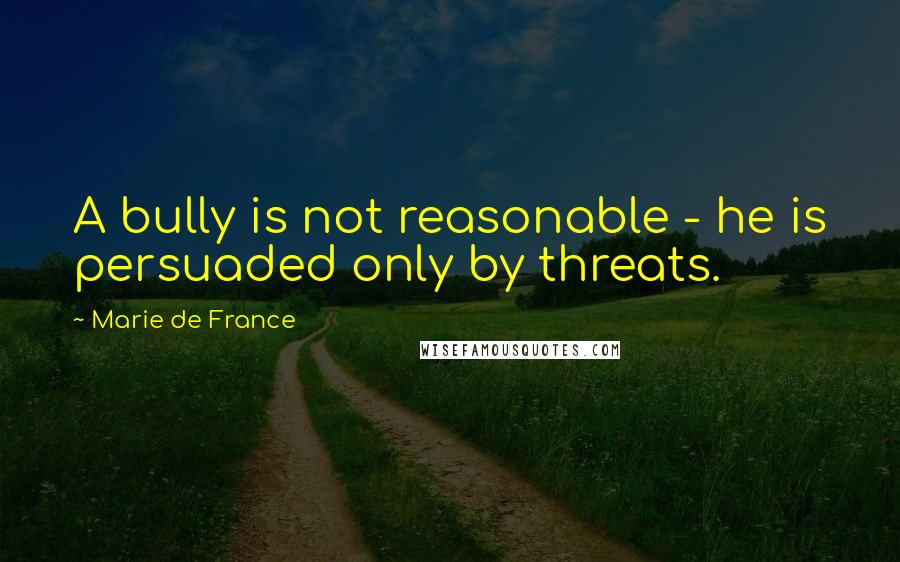 Marie De France quotes: A bully is not reasonable - he is persuaded only by threats.