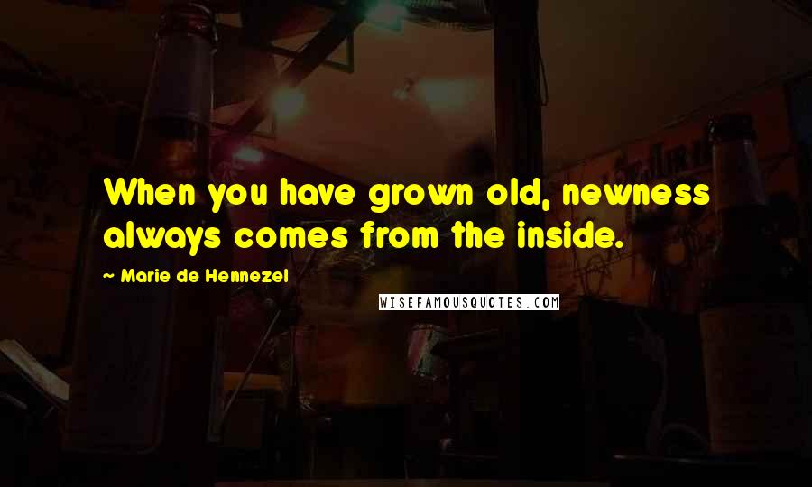 Marie De Hennezel quotes: When you have grown old, newness always comes from the inside.