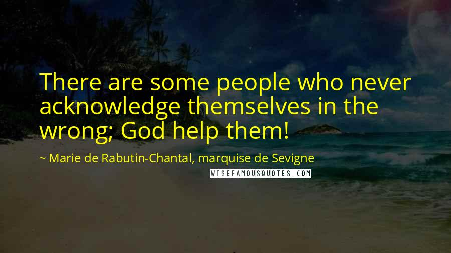 Marie De Rabutin-Chantal, Marquise De Sevigne quotes: There are some people who never acknowledge themselves in the wrong; God help them!