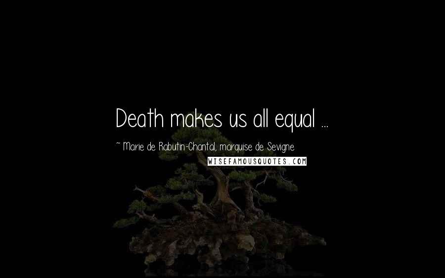 Marie De Rabutin-Chantal, Marquise De Sevigne quotes: Death makes us all equal ...