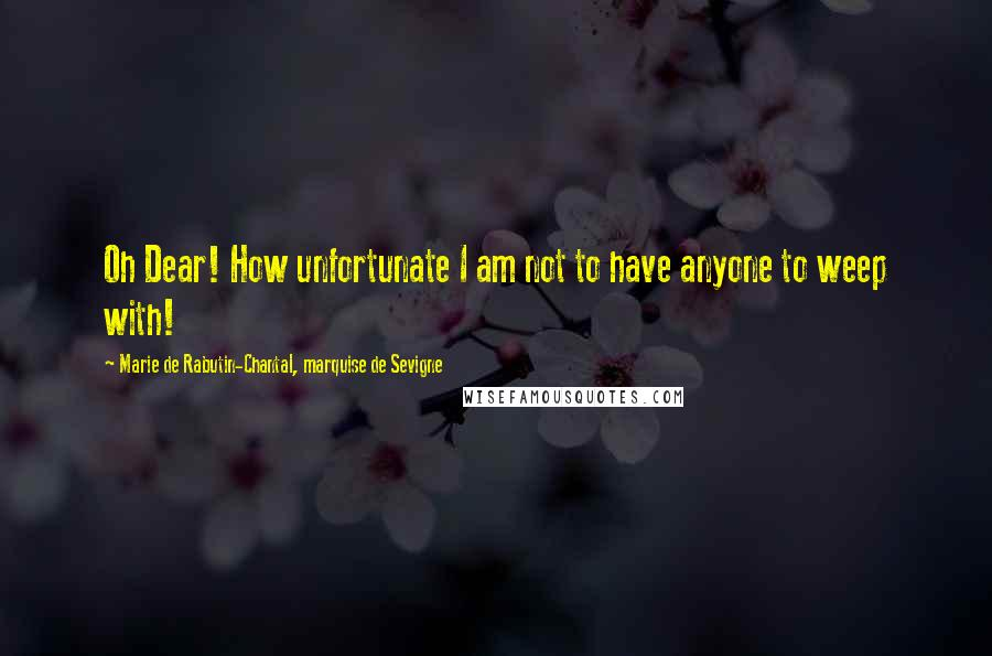 Marie De Rabutin-Chantal, Marquise De Sevigne quotes: Oh Dear! How unfortunate I am not to have anyone to weep with!