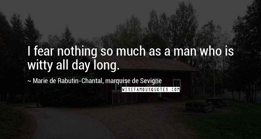 Marie De Rabutin-Chantal, Marquise De Sevigne quotes: I fear nothing so much as a man who is witty all day long.