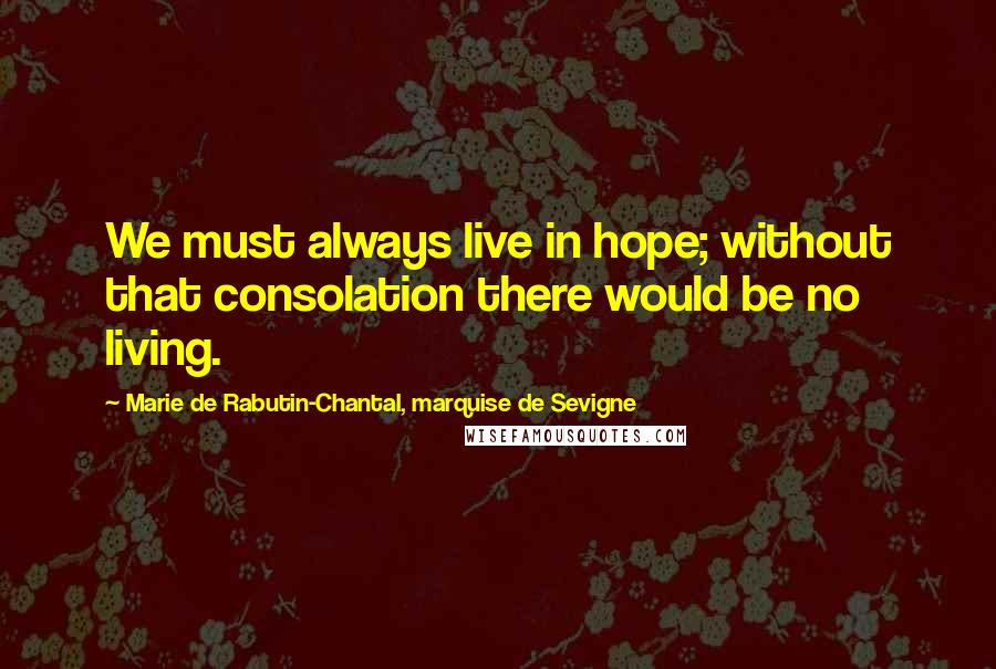 Marie De Rabutin-Chantal, Marquise De Sevigne quotes: We must always live in hope; without that consolation there would be no living.
