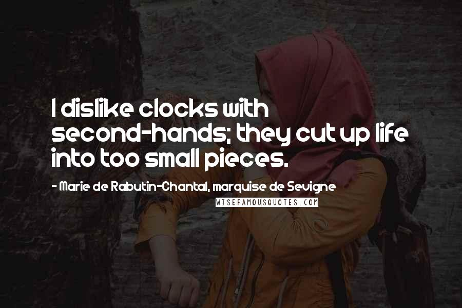 Marie De Rabutin-Chantal, Marquise De Sevigne quotes: I dislike clocks with second-hands; they cut up life into too small pieces.