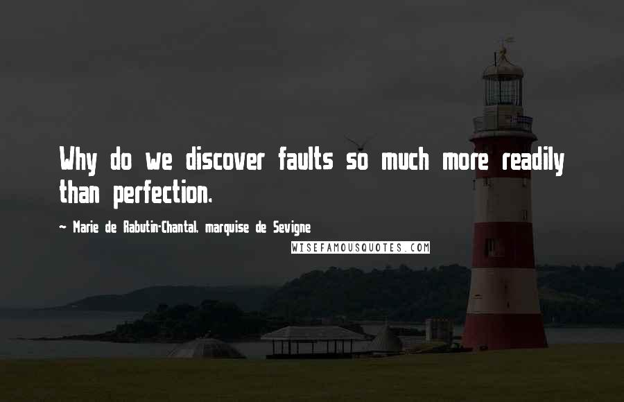 Marie De Rabutin-Chantal, Marquise De Sevigne quotes: Why do we discover faults so much more readily than perfection.