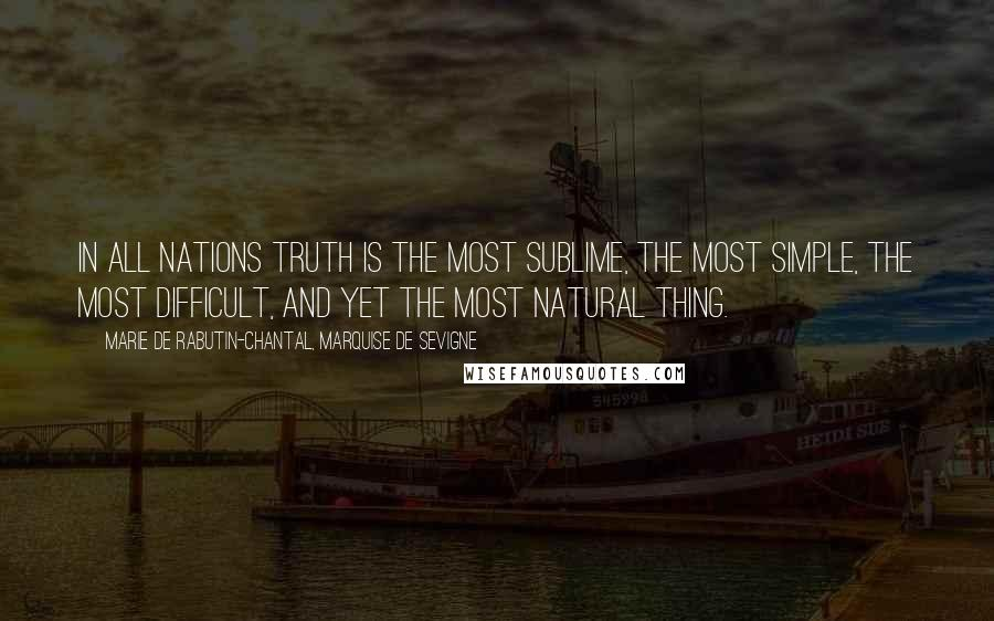 Marie De Rabutin-Chantal, Marquise De Sevigne quotes: In all nations truth is the most sublime, the most simple, the most difficult, and yet the most natural thing.