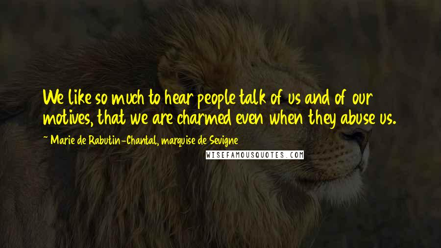 Marie De Rabutin-Chantal, Marquise De Sevigne quotes: We like so much to hear people talk of us and of our motives, that we are charmed even when they abuse us.