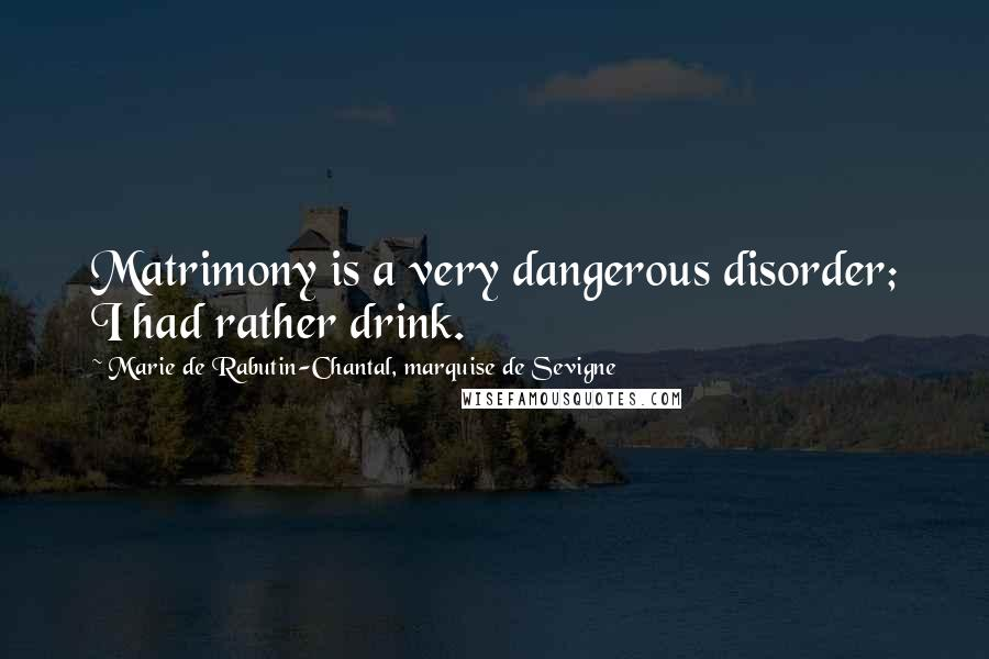 Marie De Rabutin-Chantal, Marquise De Sevigne quotes: Matrimony is a very dangerous disorder; I had rather drink.