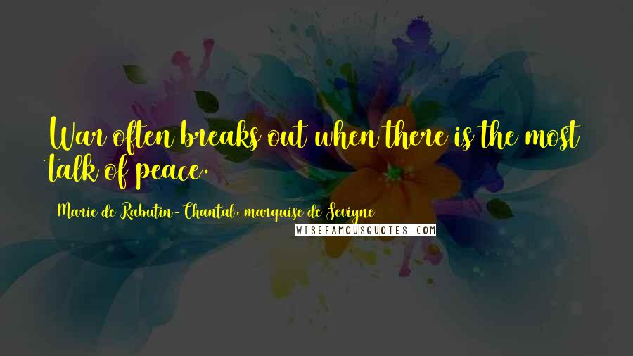 Marie De Rabutin-Chantal, Marquise De Sevigne quotes: War often breaks out when there is the most talk of peace.