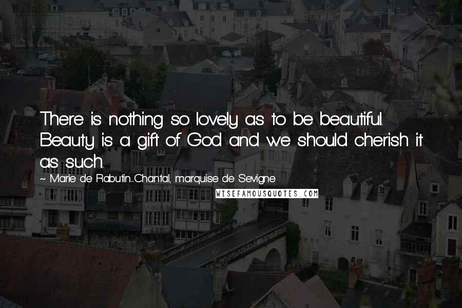 Marie De Rabutin-Chantal, Marquise De Sevigne quotes: There is nothing so lovely as to be beautiful. Beauty is a gift of God and we should cherish it as such.
