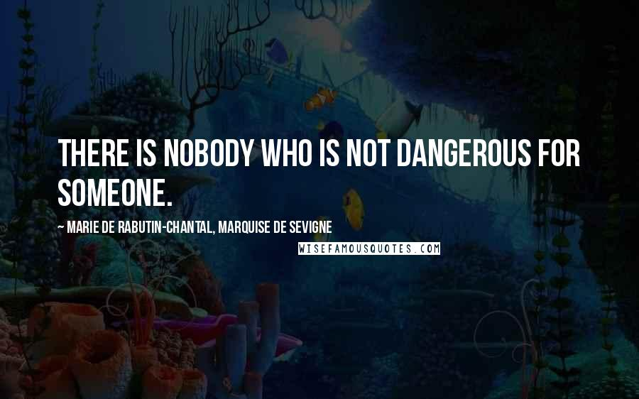 Marie De Rabutin-Chantal, Marquise De Sevigne quotes: There is nobody who is not dangerous for someone.