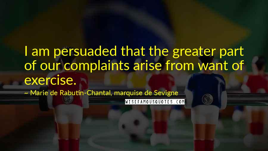 Marie De Rabutin-Chantal, Marquise De Sevigne quotes: I am persuaded that the greater part of our complaints arise from want of exercise.