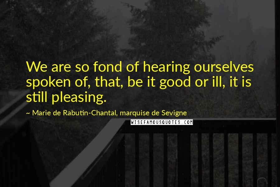 Marie De Rabutin-Chantal, Marquise De Sevigne quotes: We are so fond of hearing ourselves spoken of, that, be it good or ill, it is still pleasing.