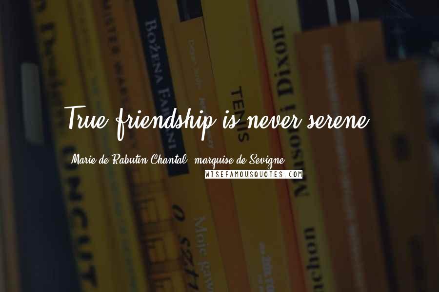 Marie De Rabutin-Chantal, Marquise De Sevigne quotes: True friendship is never serene.