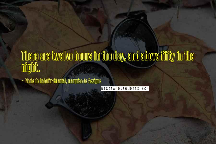 Marie De Rabutin-Chantal, Marquise De Sevigne quotes: There are twelve hours in the day, and above fifty in the night.