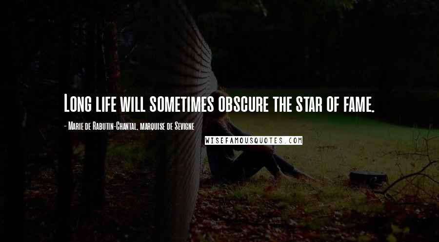 Marie De Rabutin-Chantal, Marquise De Sevigne quotes: Long life will sometimes obscure the star of fame.