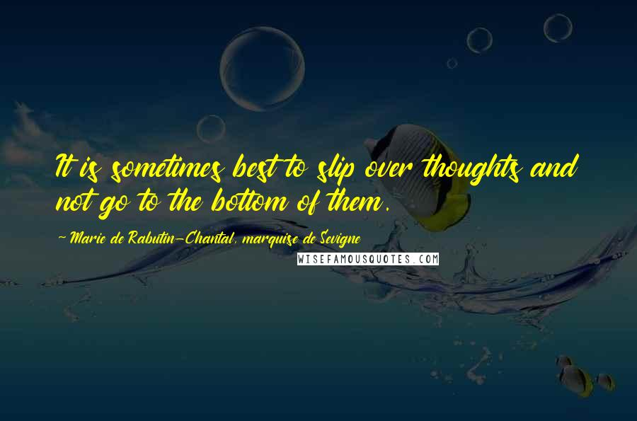 Marie De Rabutin-Chantal, Marquise De Sevigne quotes: It is sometimes best to slip over thoughts and not go to the bottom of them.