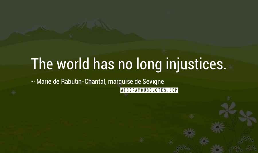 Marie De Rabutin-Chantal, Marquise De Sevigne quotes: The world has no long injustices.