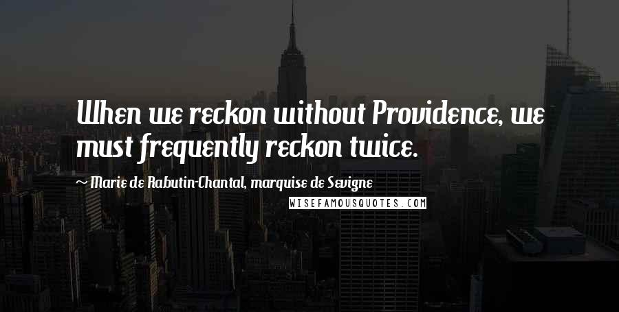 Marie De Rabutin-Chantal, Marquise De Sevigne quotes: When we reckon without Providence, we must frequently reckon twice.