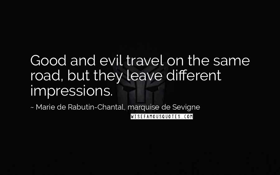 Marie De Rabutin-Chantal, Marquise De Sevigne quotes: Good and evil travel on the same road, but they leave different impressions.