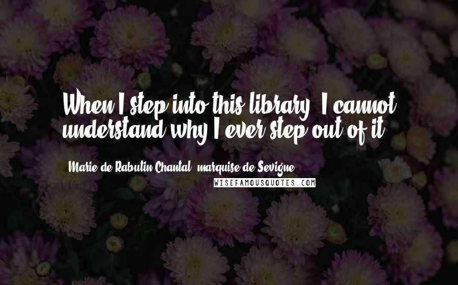 Marie De Rabutin-Chantal, Marquise De Sevigne quotes: When I step into this library, I cannot understand why I ever step out of it.
