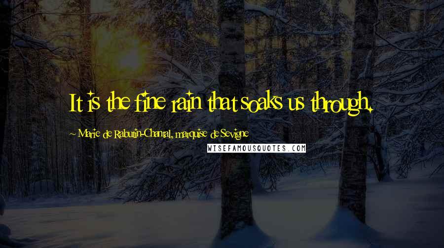 Marie De Rabutin-Chantal, Marquise De Sevigne quotes: It is the fine rain that soaks us through.