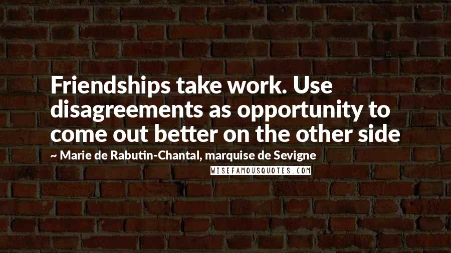 Marie De Rabutin-Chantal, Marquise De Sevigne quotes: Friendships take work. Use disagreements as opportunity to come out better on the other side