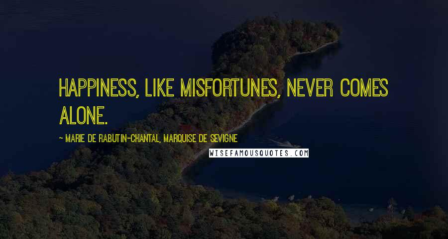 Marie De Rabutin-Chantal, Marquise De Sevigne quotes: Happiness, like misfortunes, never comes alone.