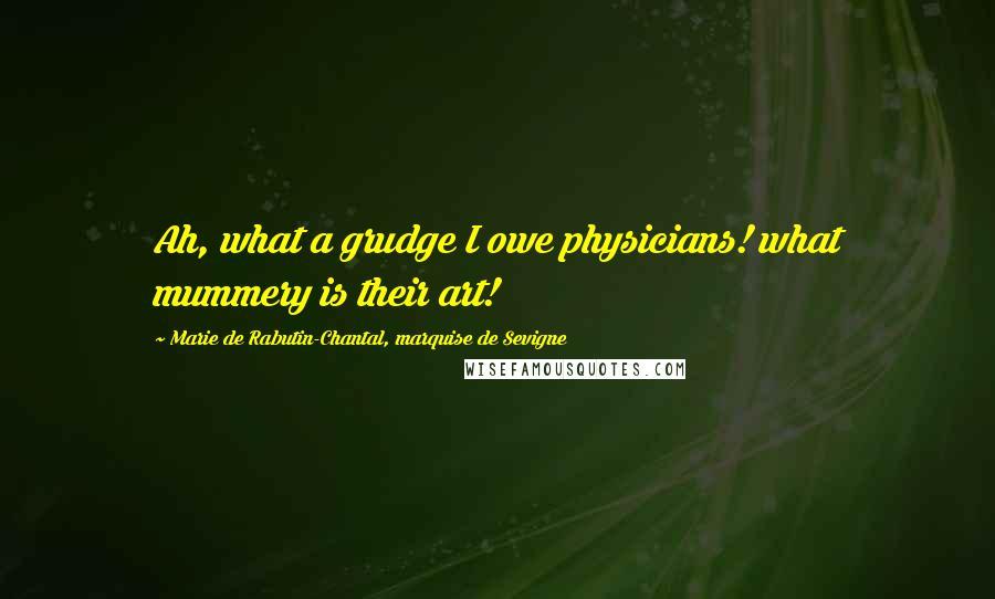 Marie De Rabutin-Chantal, Marquise De Sevigne quotes: Ah, what a grudge I owe physicians! what mummery is their art!