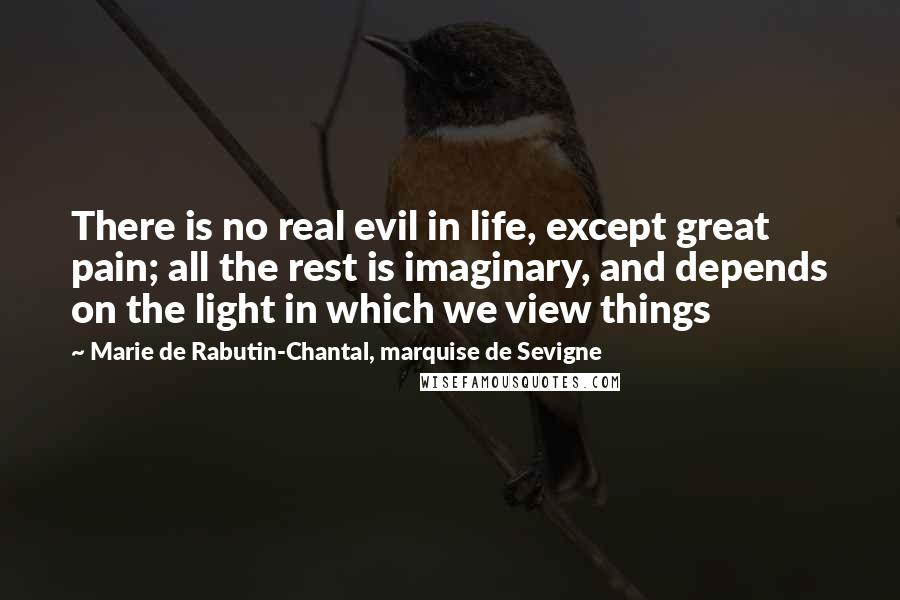 Marie De Rabutin-Chantal, Marquise De Sevigne quotes: There is no real evil in life, except great pain; all the rest is imaginary, and depends on the light in which we view things