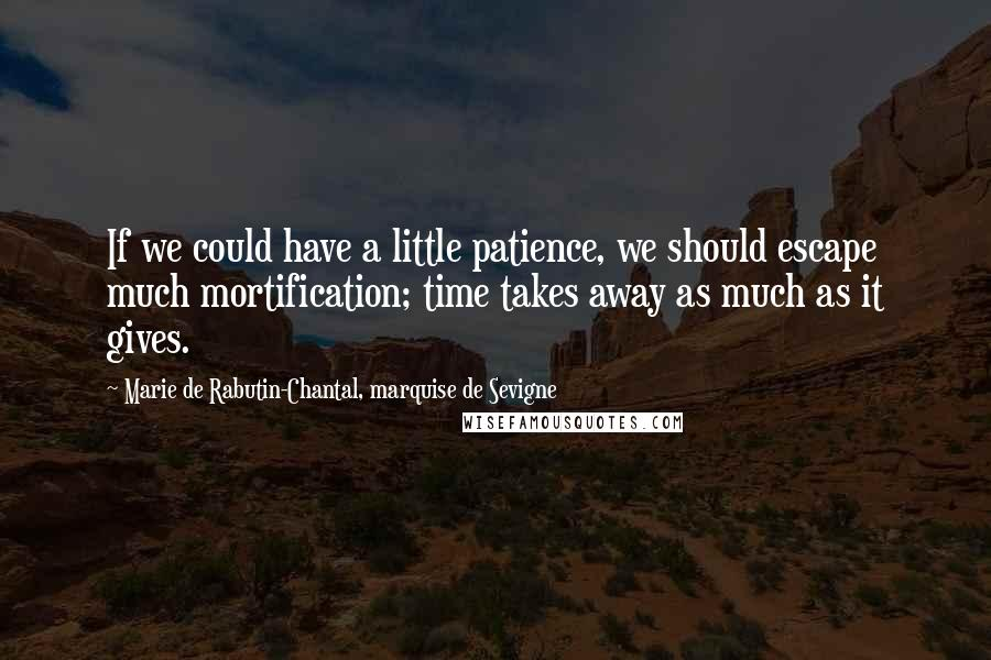 Marie De Rabutin-Chantal, Marquise De Sevigne quotes: If we could have a little patience, we should escape much mortification; time takes away as much as it gives.