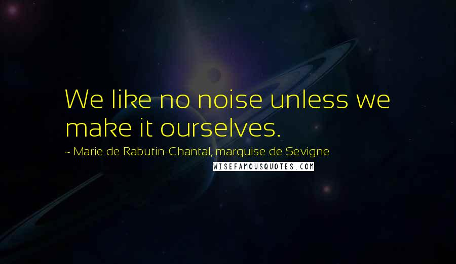 Marie De Rabutin-Chantal, Marquise De Sevigne quotes: We like no noise unless we make it ourselves.