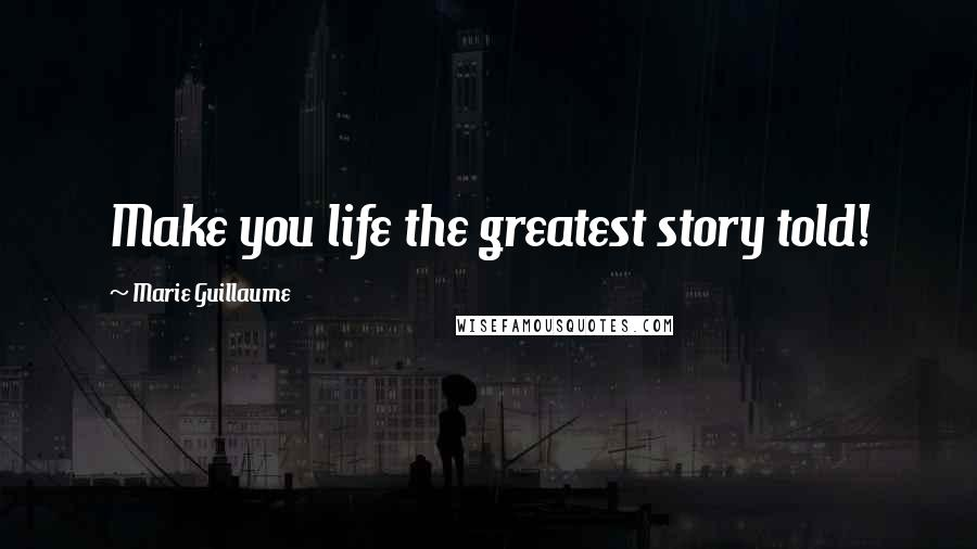 Marie Guillaume quotes: Make you life the greatest story told!