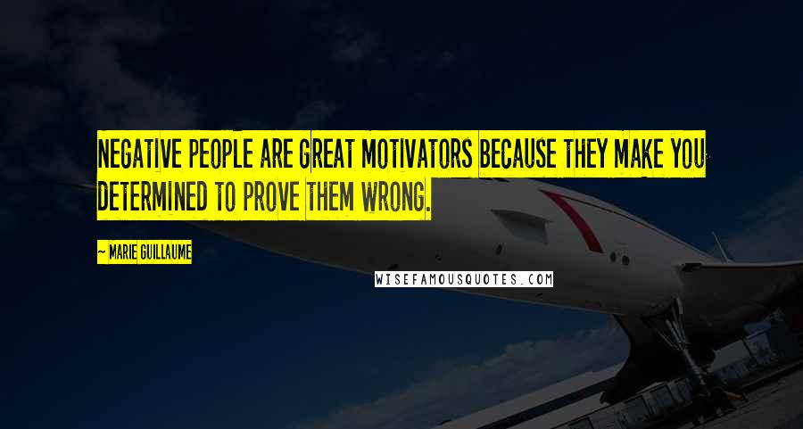 Marie Guillaume quotes: Negative people are great motivators because they make you determined to prove them wrong.