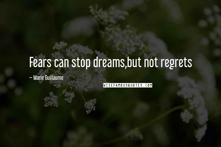 Marie Guillaume quotes: Fears can stop dreams,but not regrets