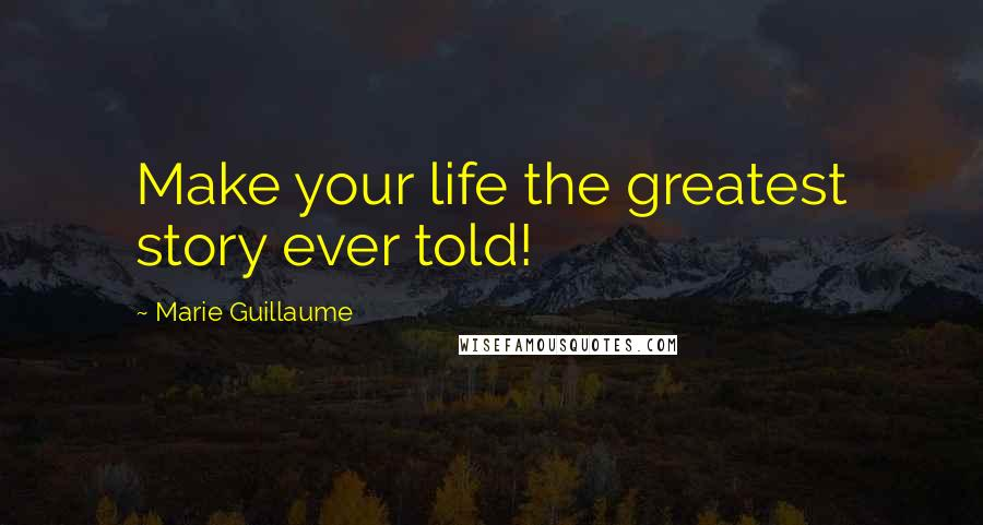 Marie Guillaume quotes: Make your life the greatest story ever told!