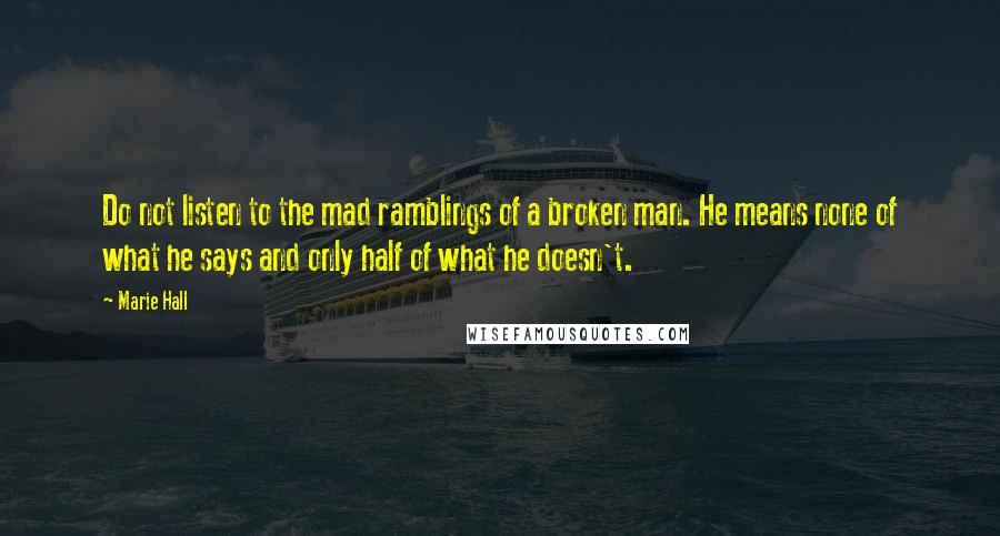 Marie Hall quotes: Do not listen to the mad ramblings of a broken man. He means none of what he says and only half of what he doesn't.