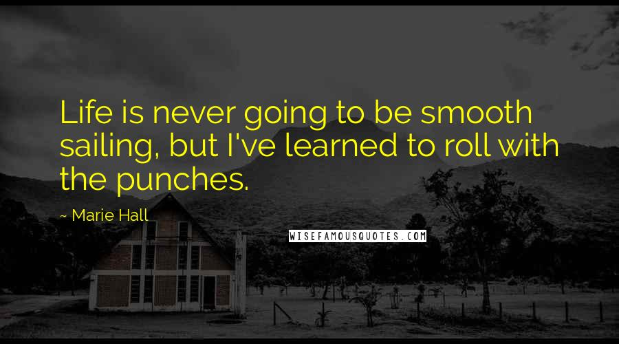 Marie Hall quotes: Life is never going to be smooth sailing, but I've learned to roll with the punches.