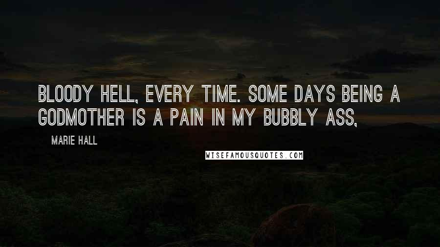 Marie Hall quotes: Bloody hell, every time. Some days being a godmother is a pain in my bubbly ass,