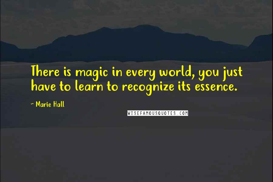 Marie Hall quotes: There is magic in every world, you just have to learn to recognize its essence.