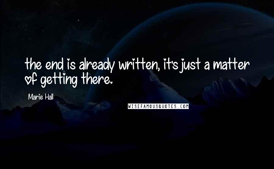 Marie Hall quotes: the end is already written, it's just a matter of getting there.