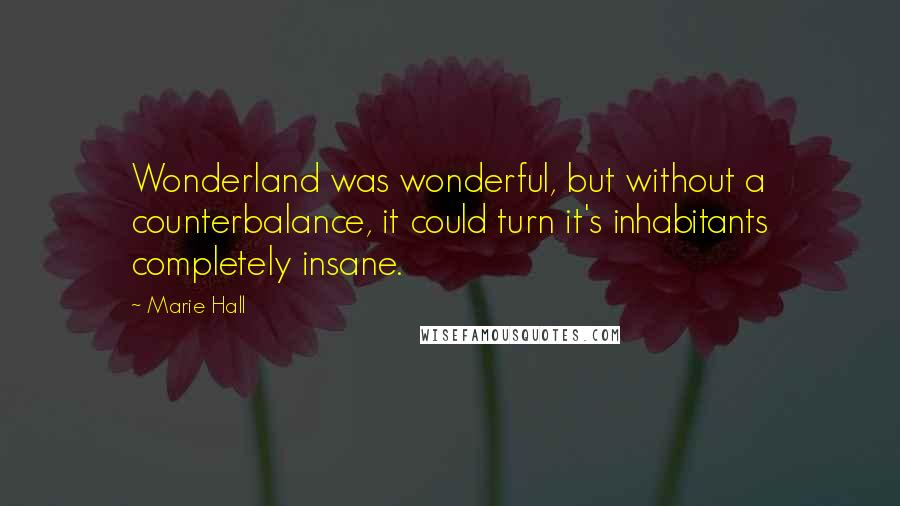 Marie Hall quotes: Wonderland was wonderful, but without a counterbalance, it could turn it's inhabitants completely insane.