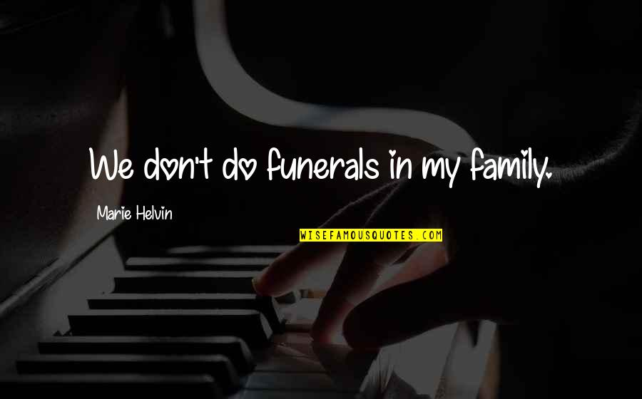 Marie Helvin Quotes By Marie Helvin: We don't do funerals in my family.
