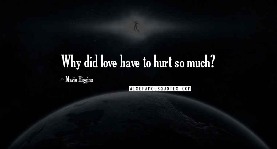 Marie Higgins quotes: Why did love have to hurt so much?