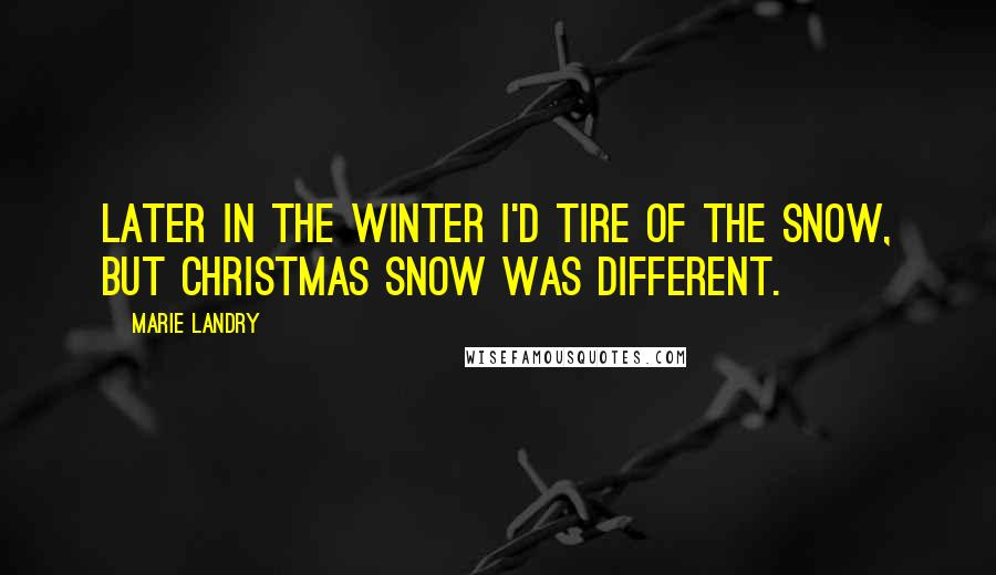 Marie Landry quotes: Later in the winter I'd tire of the snow, but Christmas snow was different.