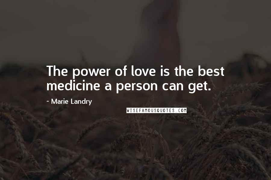 Marie Landry quotes: The power of love is the best medicine a person can get.