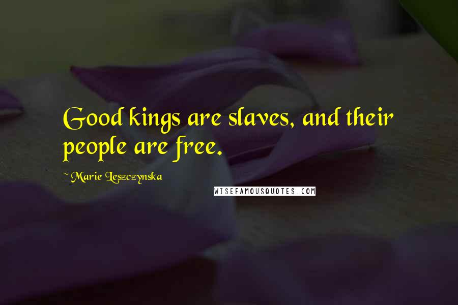 Marie Leszczynska quotes: Good kings are slaves, and their people are free.