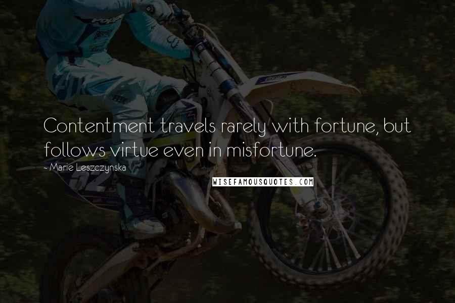 Marie Leszczynska quotes: Contentment travels rarely with fortune, but follows virtue even in misfortune.
