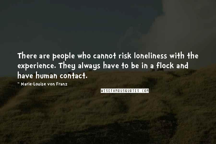 Marie-Louise Von Franz quotes: There are people who cannot risk loneliness with the experience. They always have to be in a flock and have human contact.